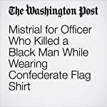 Mistrial for Officer Who Killed a Black Man While Wearing Confederate Flag Shirt | Cleve R. Wootson Jr.
