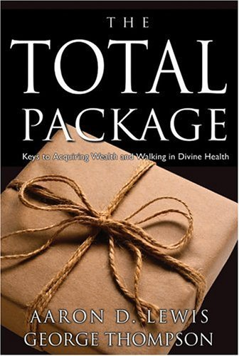 The Total Package: Keys to Perpetual Wealth and Divine Health by Lewis, Aaron D., Thompson, George (2003) Paperback