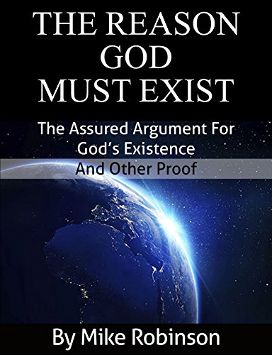Mike Robinson - The Reason God Must Exist: The Assured Argument for God's Existence and Other Proof (Certain Proof Book 1) (English Edition)