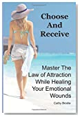 Choose and Receive: Master the Law of Attraction While Healing Your Emotional Wounds
