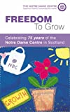 img - for Freedom to Grow: Celebrating 75 Years of the Notre Dame Centre in Scotland book / textbook / text book