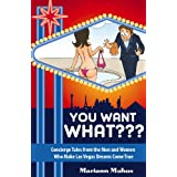 You Want WHAT??? - Concierge Tales from the Men and Women Who Make Las Vegas Dreams Come True