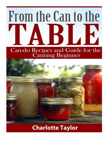 From the Can to the Table: Can-do Recipes and Guide for the Canning Beginner by Charlotte Taylor