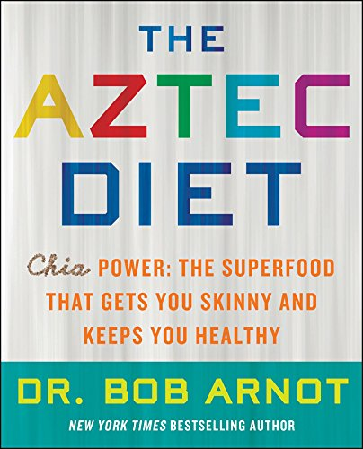 The Aztec Diet: Chia Power: The Superfood that Gets You Skinny and Keeps You Healthy by Bob Arnot