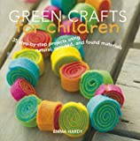Green Crafts for Children: 35 Step-by-Step Projects Using Natural, Recycled, And Found Materials
