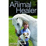 The Animal Healer: A Unique Insight into the Healing, Care and Wellbeing of Animalsby Elizabeth Whiter
