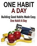One Habit a Day:  Building Good Habits Made Easy; One Habit A Day: (Productivity hacks, habit, good habits)