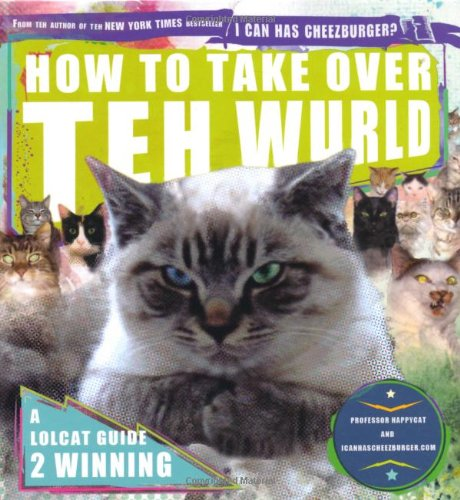 How to Take Over Teh Wurld: a lolcat guide to winning: Lolcats Guide to World Dominashun (Icanhascheezeburger.Com)