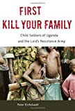 First Kill Your Family: Child Soldiers of Uganda and the Lords Resistance Army