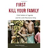 First Kill Your Family: Child Soldiers of Uganda and the Lord's Resistance Army ~ Peter H. Eichstaedt