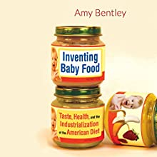 Inventing Baby Food: Taste, Health, and the Industrialization of the American Diet (       UNABRIDGED) by Amy Bentley Narrated by Therese Plummer