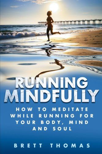 Running Mindfully: How to Meditate While Running for Your Body, Mind and Soul