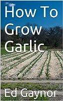 How To Grow Garlic, Growing Garlic Made Easy (English Edition)