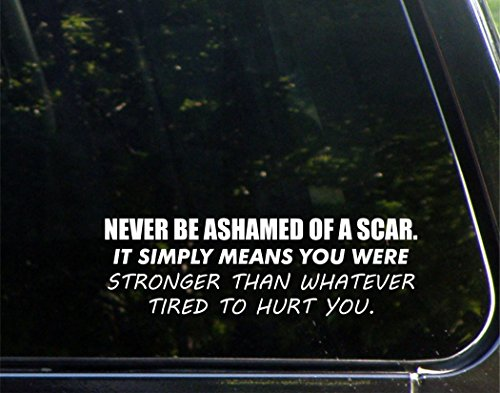 """Never Be Ashamed Of A Scar It Simply Means You Were Stronger Than Whatever Tried To Hurt You - 8-3/4"""" x 2-3/4"""" - Vinyl Die Cut Decal/ Bumper Sticker For Windows, Cars, Trucks, Laptops, Etc."""