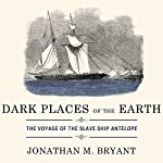 Dark Places of the Earth: The Voyage of the Slave Ship Antelope | Jonathan Bryant