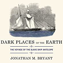 Dark Places of the Earth: The Voyage of the Slave Ship Antelope (       UNABRIDGED) by Jonathan Bryant Narrated by Tom Zingarelli