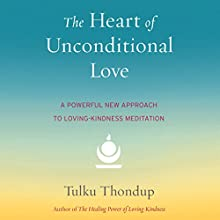 Heart of Unconditional Love: A Powerful New Approach to Loving-Kindness Meditation Audiobook by Tulku Thondup Narrated by Elijah Alexander