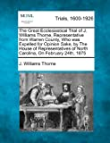 img - for The Great Ecclesiastical Trial of J. Williams Thorne, Representative from Warren County, Who was Expelled for Opinion Sake, by The House of Representatives of North Carolina, On February 24th, 1875 book / textbook / text book