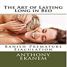 The Art of Lasting Long in Bed: Banish Premature Ejaculation Audiobook by Anthony Ekanem Narrated by Kirk Hanley