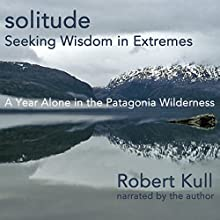 Solitude: Seeking Wisdom in Extremes: A Year Alone in the Patagonia Wilderness (       UNABRIDGED) by Robert Kull Narrated by Robert Kull