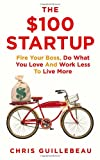 Chris Guillebeau The $100 Startup: Fire Your Boss, Do What You Love and Work Better to Live More