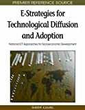 E-Strategies for Technological Diffusion and Adoption: National ICT Approaches for Socioeconomic Development (Advances in Global Information Management (Agim) Book)