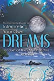 The Complete Guide to Interpreting You Own Dreams and What They Mean to You