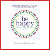 Be Happy!: 50 Principles and Exercises to Help You Enjoy More Happiness Now | [Robert Holden]