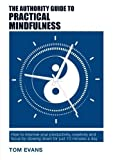 The Authority Guide to Practical Mindfulness: How to Improve Your Productivity, Creativity and Focus by Slowing Down for Just 10 Minutes a Day (The Authority Guides)