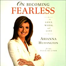 On Becoming Fearless...in Love, Work, and Life (       ABRIDGED) by Arianna Huffington Narrated by Arianna Huffington