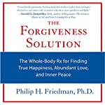 The Forgiveness Solution: The Whole-Body Rx for Finding True Happiness, Abundant Love, and Inner Peace | Philip H. Friedman
