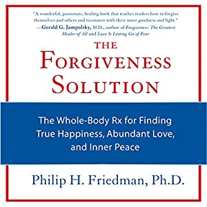 The Forgiveness Solution: The Whole-Body Rx for Finding True Happiness, Abundant Love, and Inner Peace | [Philip H. Friedman]