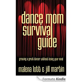 Dance Mom Survival Guide: Growing a Great Dancer Without Losing Your Mind (English Edition)