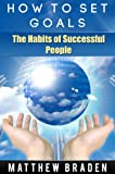 How To Set Goals: The Habits of Successful People (success book) (goal achievement, goal setting success)