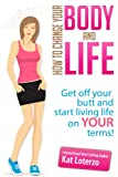 Change Your Body, Change Your Life - How to get off your butt and start living life on YOUR terms