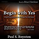 Begin with Yes: A Short Conversation That Will Change Your Life Forever Audiobook by Paul S. Boynton Narrated by Brian Hutchison
