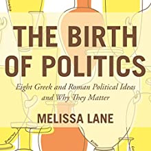 The Birth of Politics: Eight Greek and Roman Political Ideas and Why They Matter (       UNABRIDGED) by Melissa Lane Narrated by Judith West