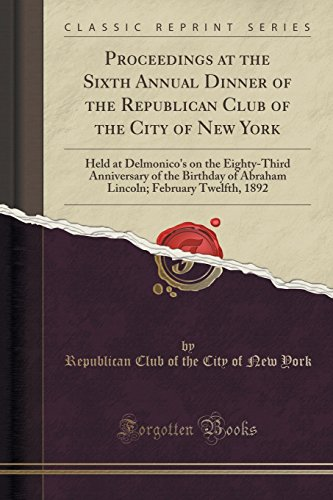 Proceedings at the Sixth Annual Dinner of the Republican Club of the City of New York: Held at Delmonico's on the Eighty-Third Anniversary of the ... February Twelfth, 1892 (Classic Reprint)