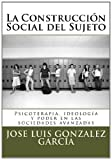 img - for La Construcci n Social del Sujeto: Psicoterapia, ideolog a y poder en las sociedades avanzadas (Spanish Edition) book / textbook / text book