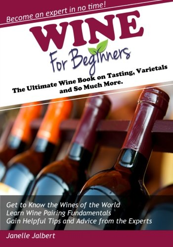 Wine for Beginners: The Ultimate Wine Book on Tasting, Varietals and So Much More by Janelle Jalbert