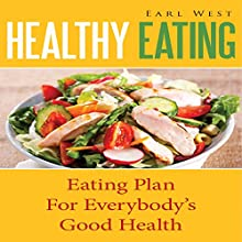 Healthy Eating: Eating Plan for Everybody's Good Health (       UNABRIDGED) by Earl West Narrated by Monica Madison