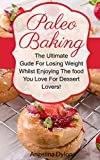 Paleo Baking: The Ultimate Guide For Losing Weight Whilst Enjoying The Food You Love For Dessert Lovers!