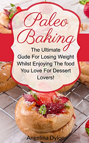 Paleo Baking: The Ultimate Guide For Losing Weight Whilst Enjoying The Food You Love For Dessert Lovers! by Angelina Dylon
