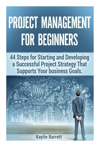 Project Management For Beginners: Project Management Doesn't Have to Be Hard! Get Motivated with 44 Steps for Starting a