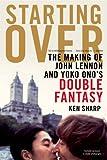 Starting Over: The Making of John Lennon and Yoko Ono's Double Fantasy