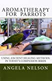 Aromatherapy for Parrots: Using an ancient healing art with today's companion birds