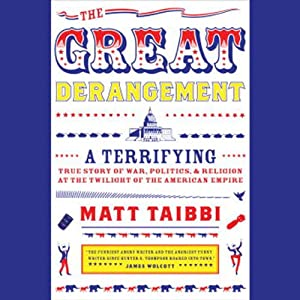 The Great Derangement: A Terrifying True Story of War, Politics, and Religion at the Twilight of the American Empire | [Matt Taibbi]
