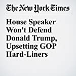 House Speaker Won't Defend Donald Trump, Upsetting GOP Hard-Liners | Alexander Burns,Jonathan Martin