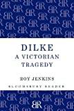 Roy Jenkins Dilke: A Victorian Tragedy (Bloomsbury Reader)