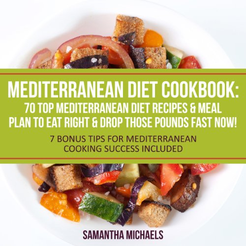 Mediterranean Diet Cookbook: 70 Top Mediterranean Diet Recipes & Meal Plan to Eat Right & Drop Those Pounds Fast Now!: (7 Bonus Tips for Mediterranean Cooking Success Included) by Samantha Michaels